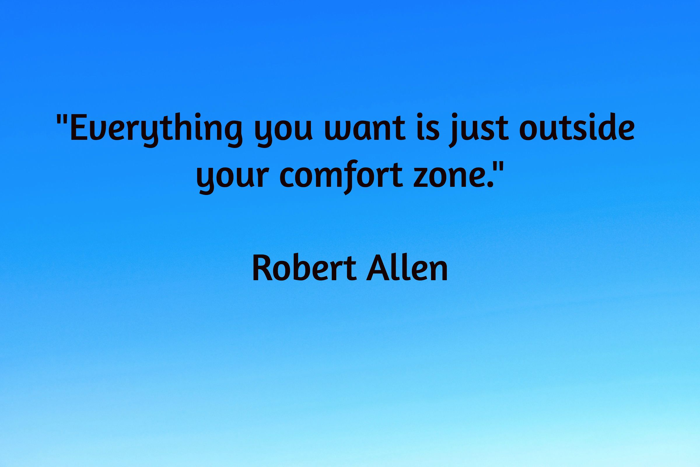 """""""Everything you want is just outside  your comfort zone.""""  Robert Allen"""