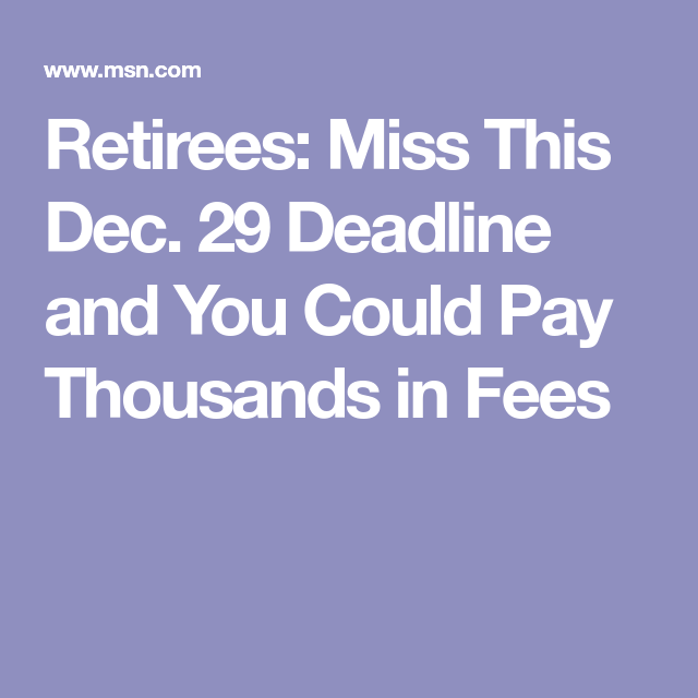Retirees: Miss This Dec. 29 Deadline And You Could Pay