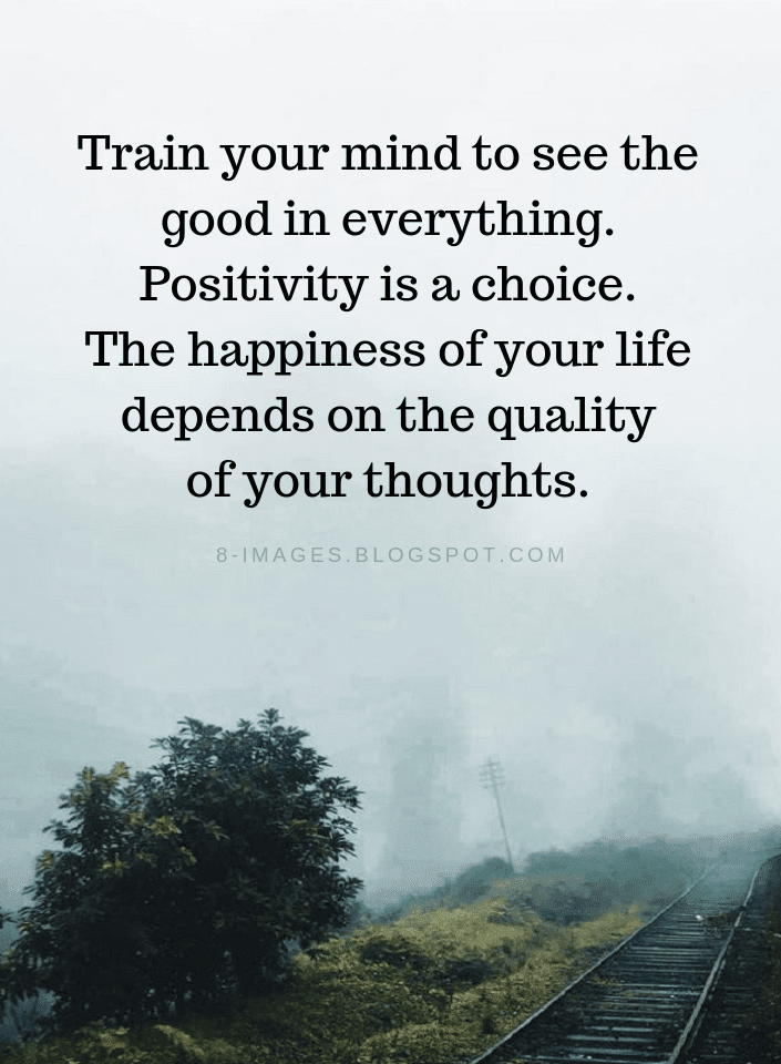 Positive Thinking Quotes Train your mind to see the good in everything. Positivity is a choice. - Quotes