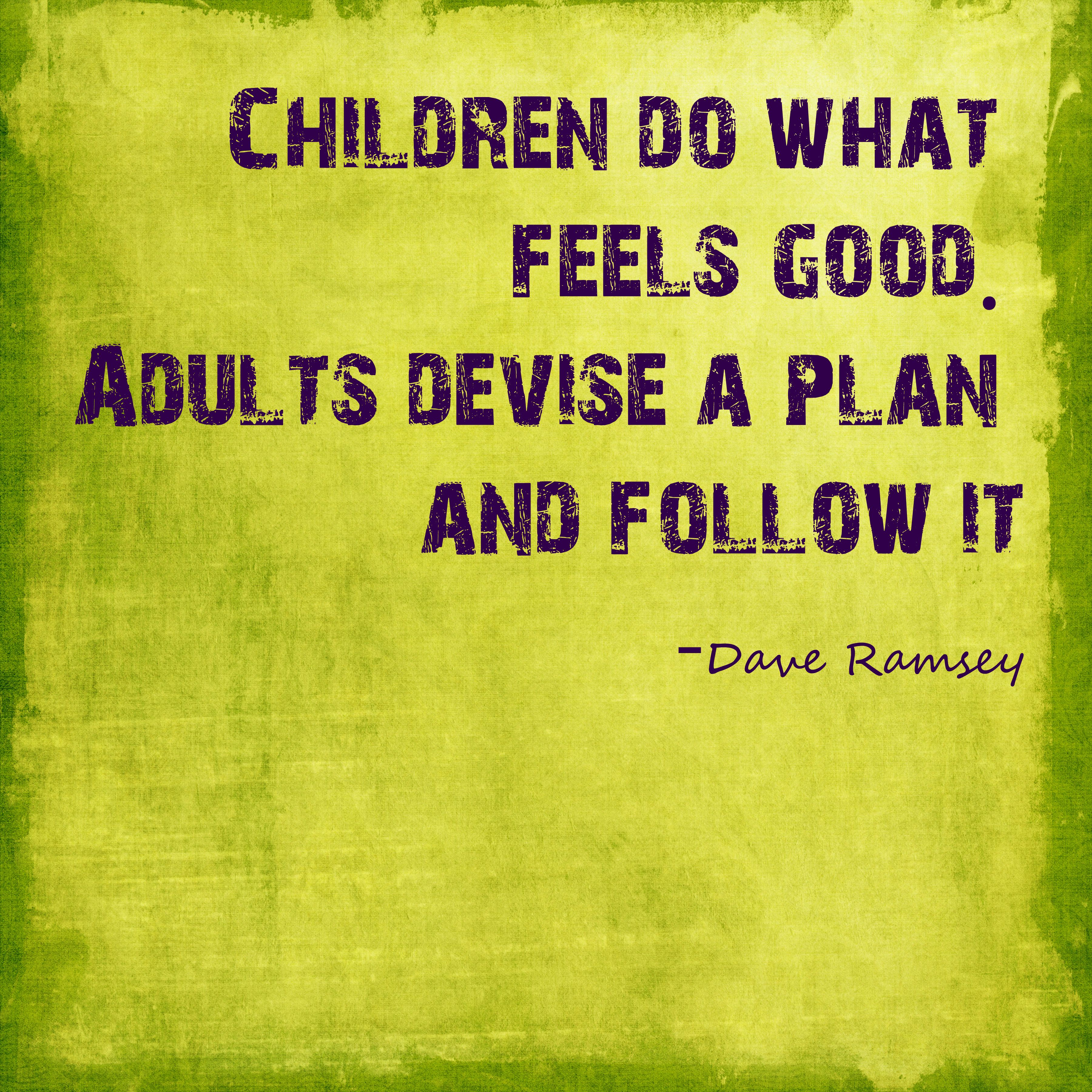 Dave Ramsey Quote Children Do What Feels Good Adults Devise A Plan