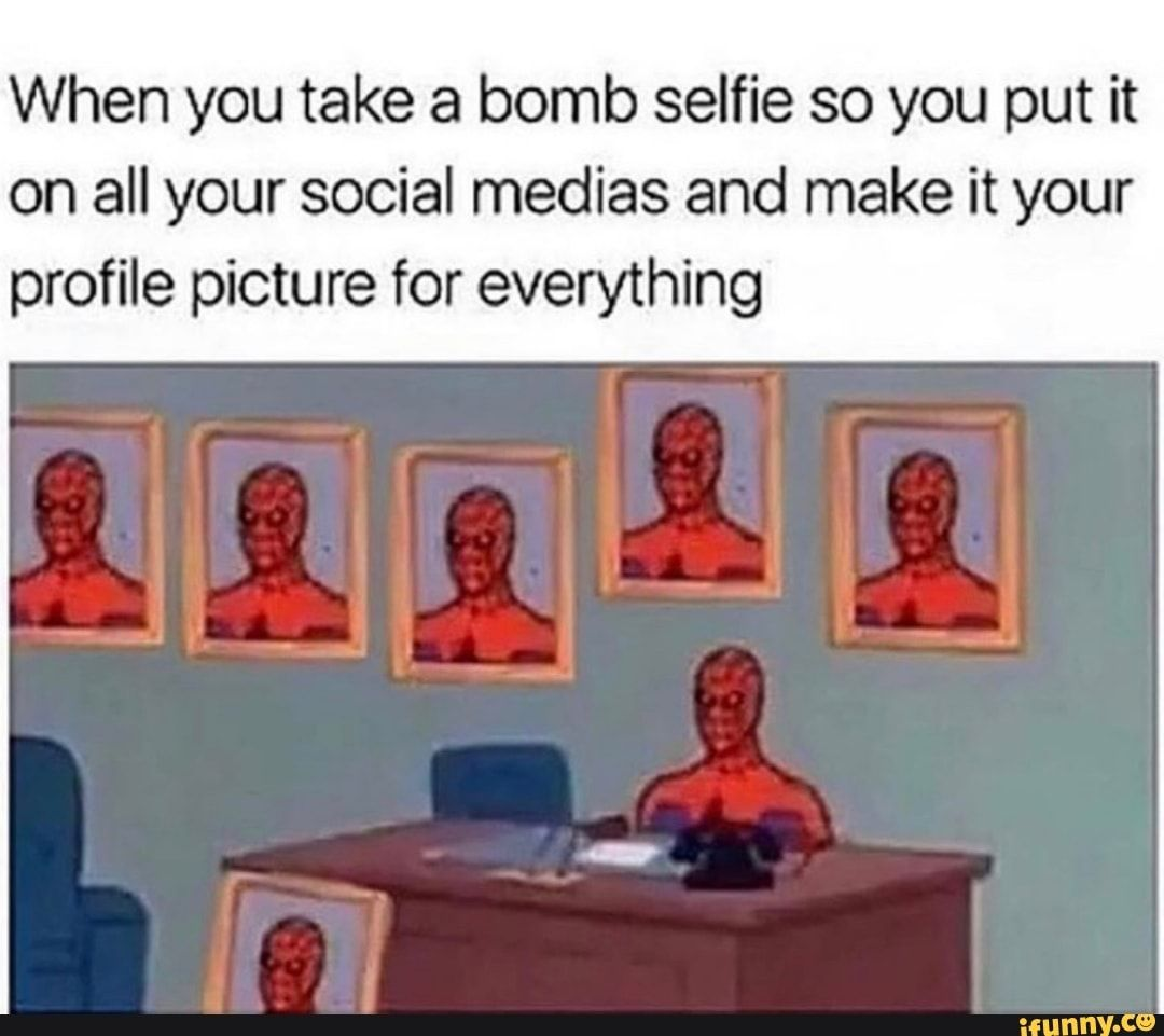When You Take A Bomb Selfie So You Put It On All Your Social Medias And Make It Your Profile Picture For Everything Ifunny Really Funny Memes Funny Relatable