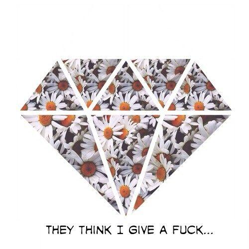 #Daisies #diamonds #fuck #notreally