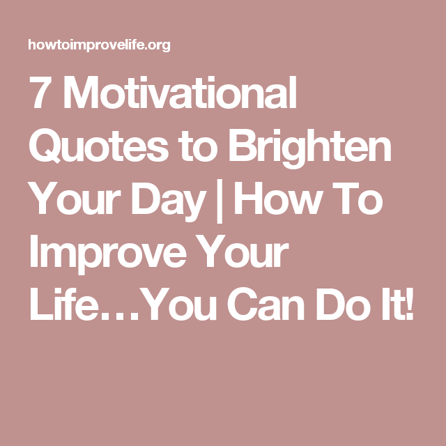 20 Inspirational Quotes To Brighten Your Day: 7 Motivational Quotes To Brighten Your Day