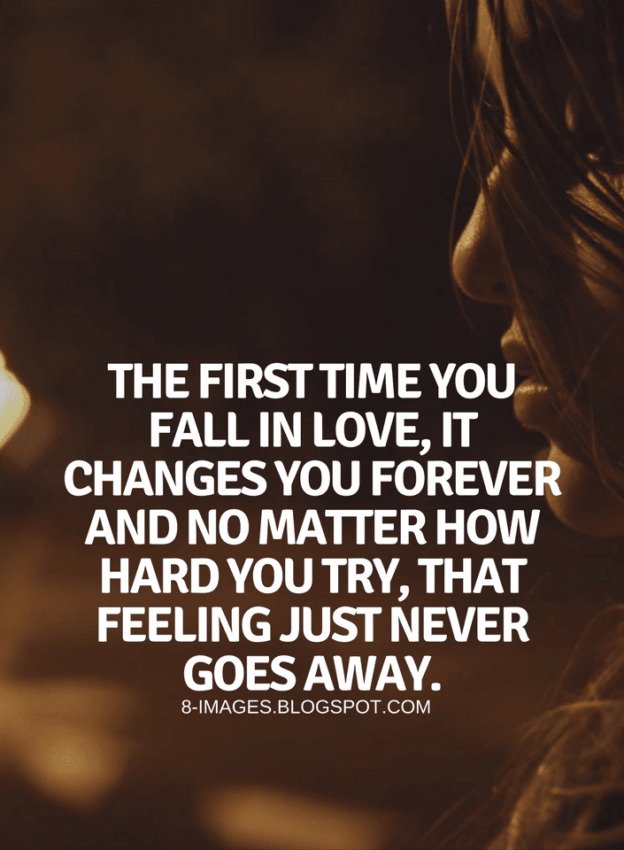 Quotes The First Time You Fall In Love It Changes You Forever And No Matter How Hard You Try That Feeling Ju Annoying People Quotes You Changed Quotes Quotes