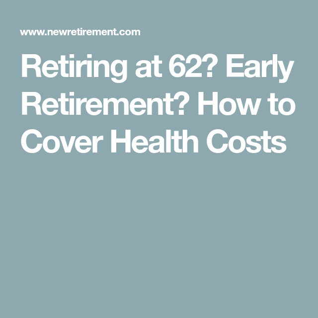 Retiring At 62 Early Retirement How To Cover Health Costs