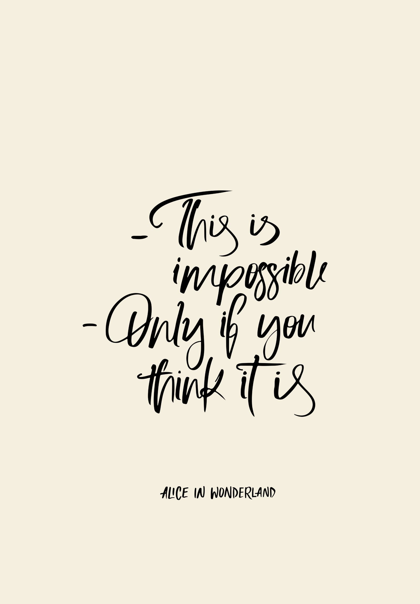 From Alice In Wonderland EVERYTHING IS POSSIBLE