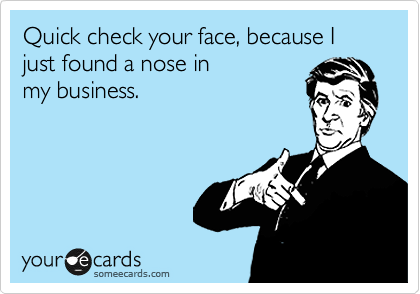 Funny Confession Ecard: Quick check your face, because I just found a nose in my business.