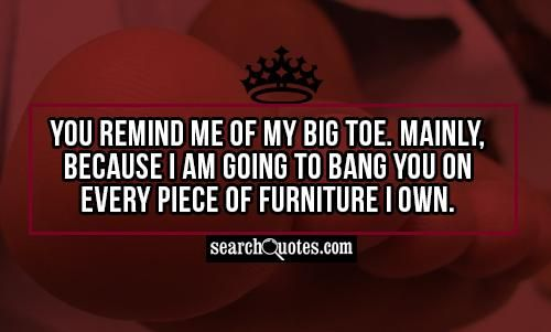 funny adult quotes | You remind me of my big toe. Mainly, because I