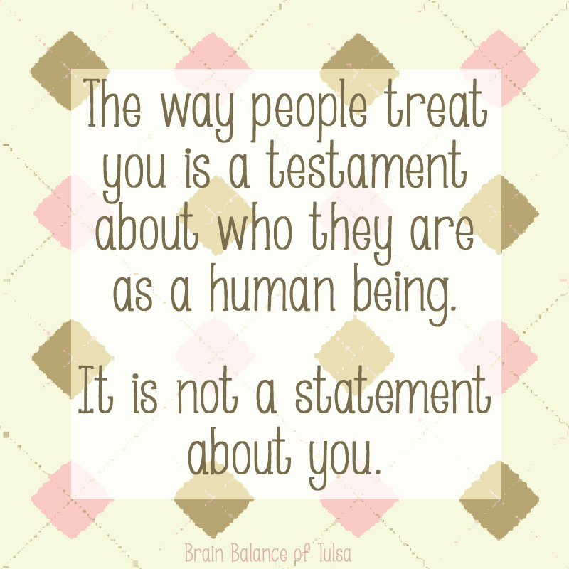 The way people treat you is a testament about who they are as a human being. It is not a statement about you. #Inspiration #Motivation #BrainBalance