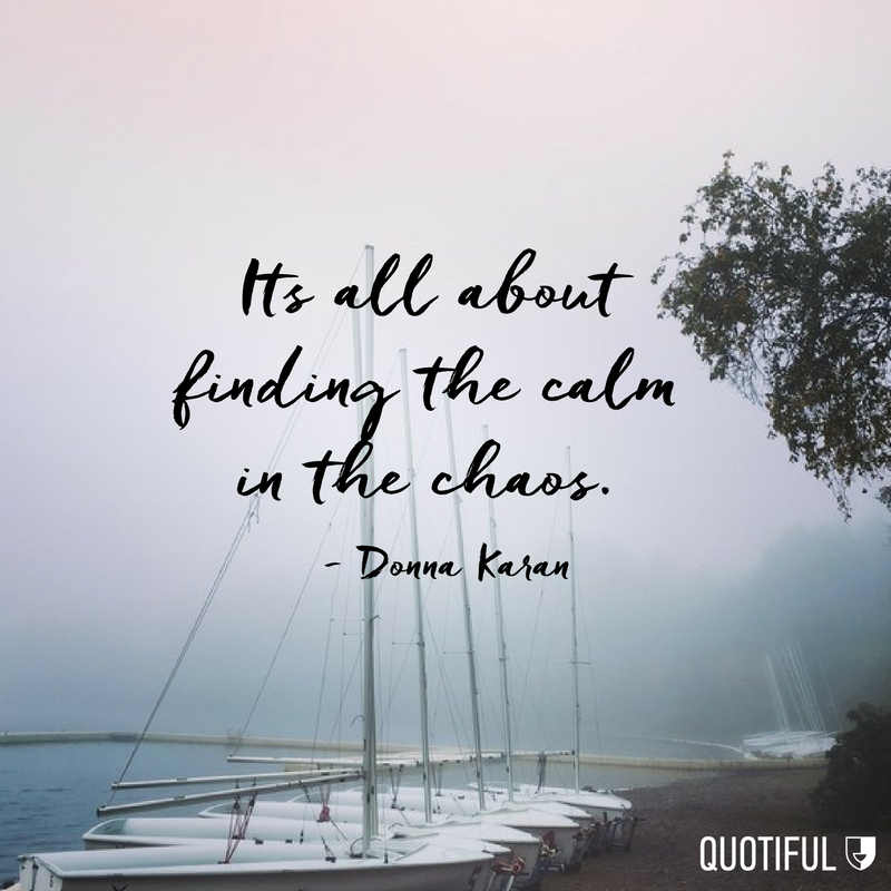 Calm Quotes It's all about finding the calm in the chaos. | Quotes & Wisdom  Calm Quotes