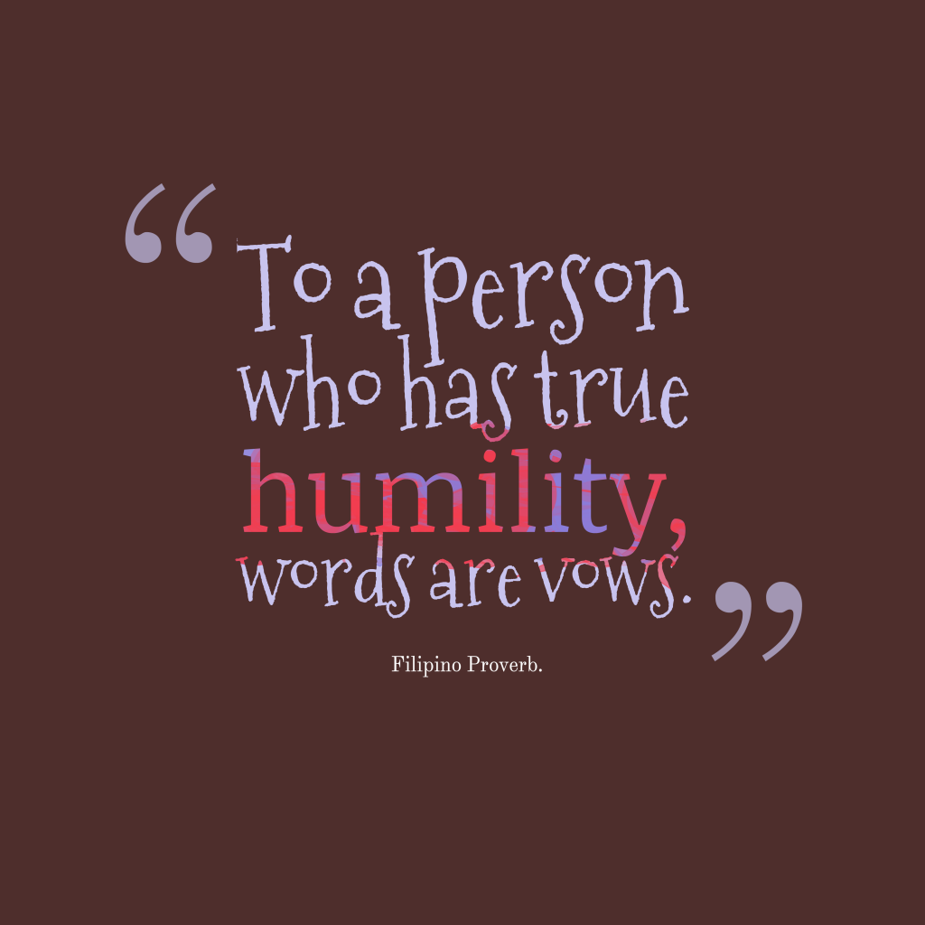 To A Person Who Has True Humility Words Are Vows Filipino Proverb Inspirational Pictures To A Person Wise Quotes Inspirational Quotes Motivation Words