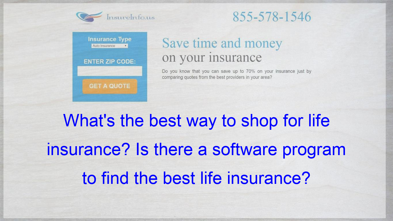 What S The Best Way To Shop For Life Insurance Is There A Software Program To Find The Best L Life Insurance Policy Affordable Health Insurance Compare Quotes