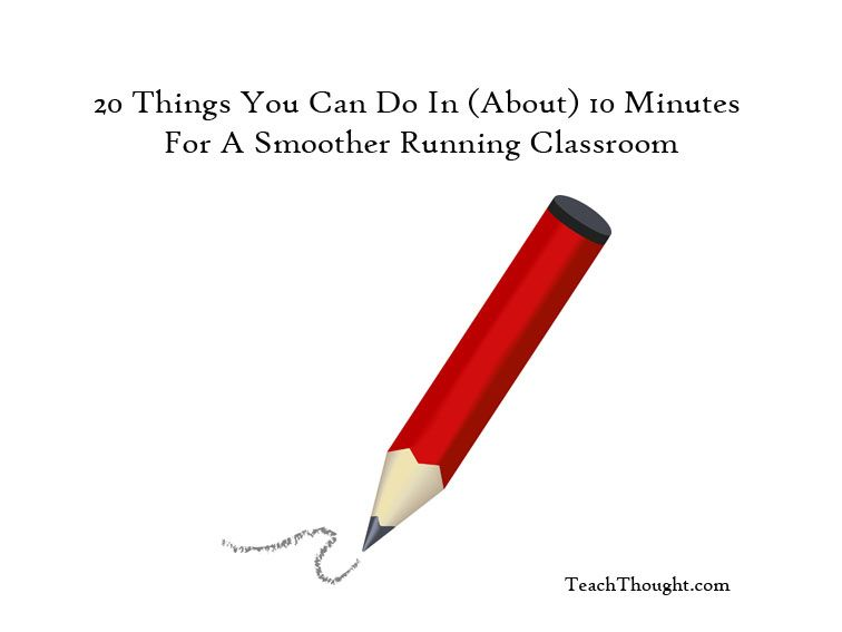 20 Things You Can Do In About 10 Minutes For A Smoother Running Classroom