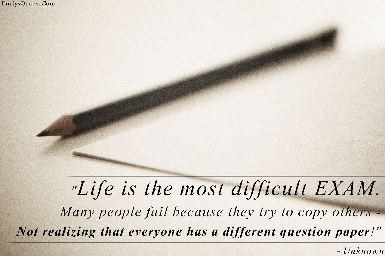 Life is the most difficult EXAM. Many people fail because