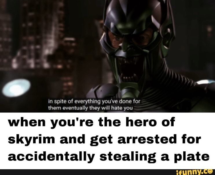 M spue ov everything youve done for mem evemuauy mey wm hate you when youre the hero of skyrim and get arrested for accidentally stealing a plate – iFunny :)