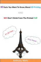 40 Facts You Want To Know About 3D Printing AND NO! Don't Drink From The Printed CUP