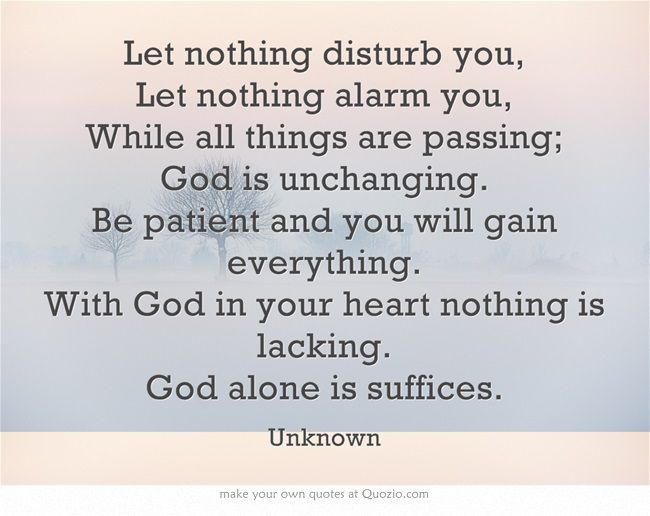 Let Nothing Disturb You Let Nothing Alarm You While All Things Are