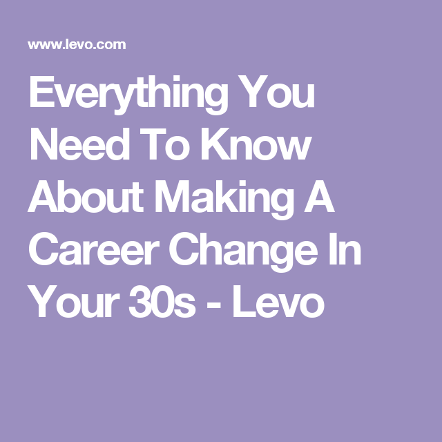 Everything You Need To Know About Making A Career Change In Your 30s - Levo