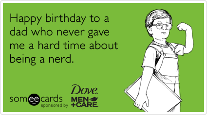 Happy Birthday To A Dad Who Never Gave Me Hard Time About Being Nerd Ecard