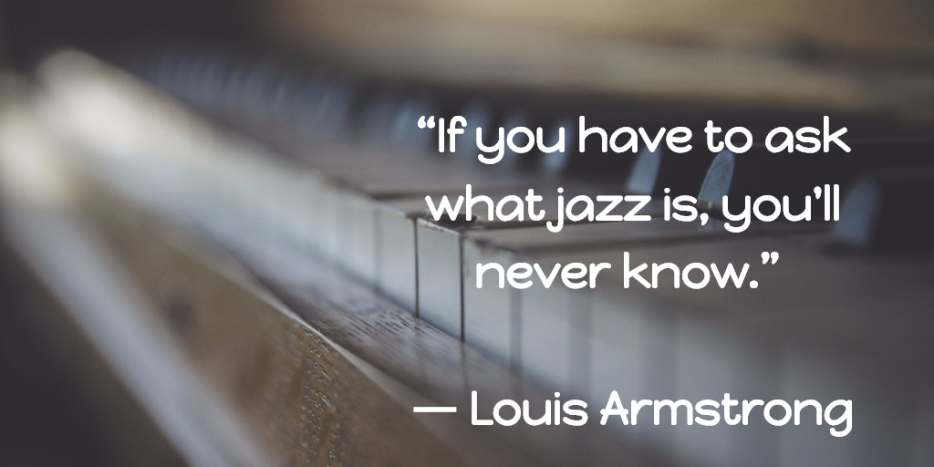 "If you have to ask what jazz is, you'll never know."" -Louis Armstrong 