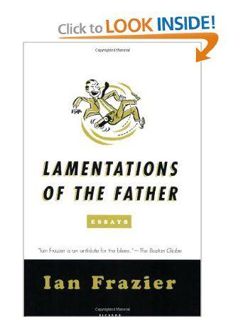 lamentations of the father essays ian frazier  lamentations of the father essays ian frazier 9780312428358 amazon com