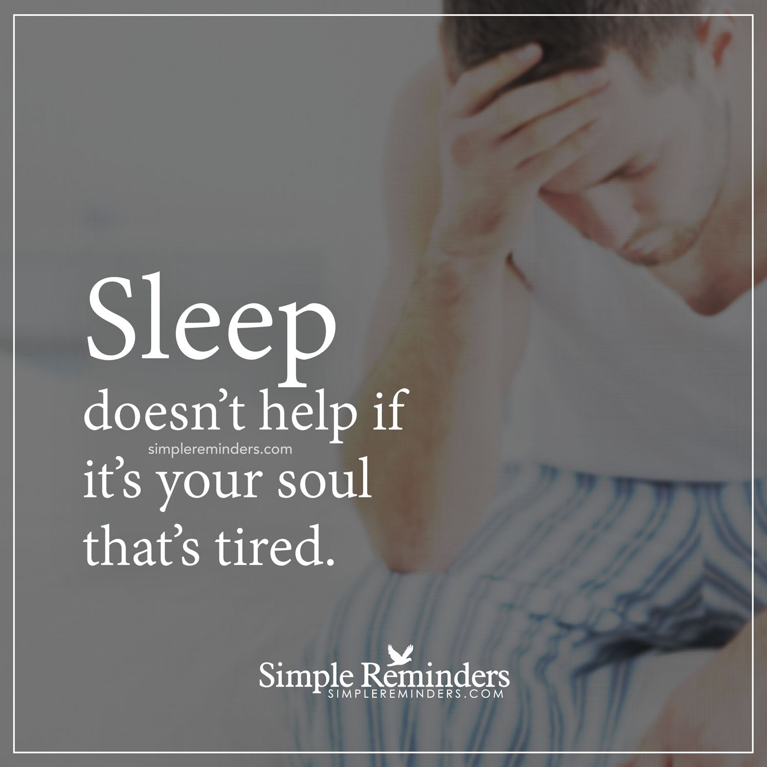 A tired soul Sleep doesn't help if it's your soul that's tired. — Unknown Author