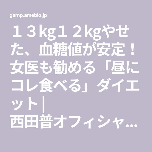 西田普 13kg12kgやせた 血糖値が安定 女医も勧める 昼にコレ食べる ダイエット ダイエット ブログ ダイエット 代替療法