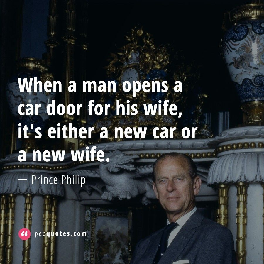 When A Man Opens A Car Door For His Wife It S Either A New Car Or A New Wife Prince Philip Quotes Prince Philip Funny Quotes Copying Quotes