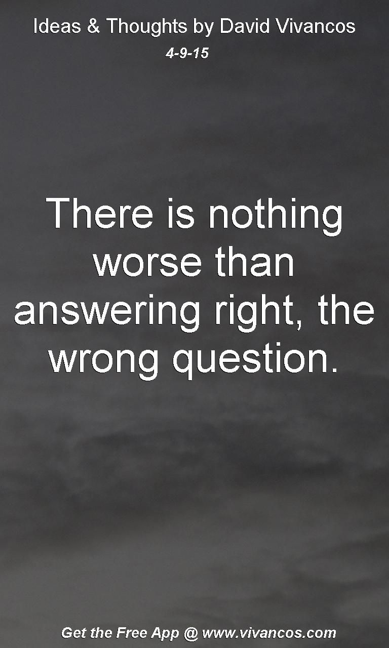 """April 9th 2015 Idea, """"There is nothing worse than answering right, the wrong question."""" https://www.youtube.com/watch?v=Jyoh1AMuviY"""