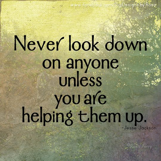 Never Look Down On Anyone Unless You Are Helping Them Up Jesse