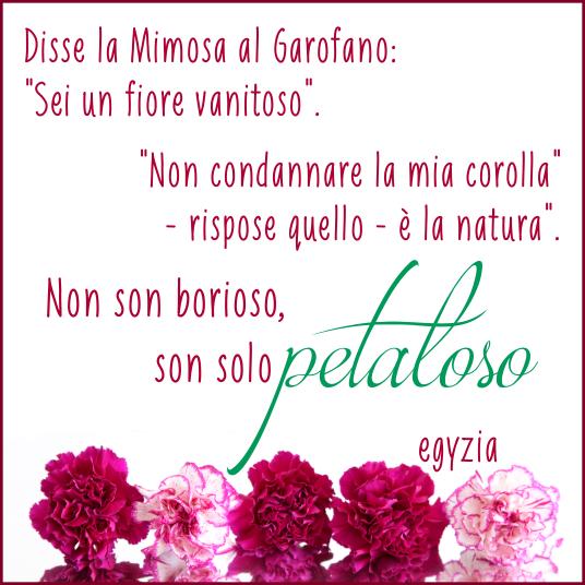 """Disse la Mimosa al Garofano:  """"Sei un fiore vanitoso"""".  """"Non condannare la mia corolla"""" - rispose quello - è la natura;  non son borioso son solo petaloso""""  #petaloso #microstorie #egyzia #favola http://ift.tt/1TFbNRP"""