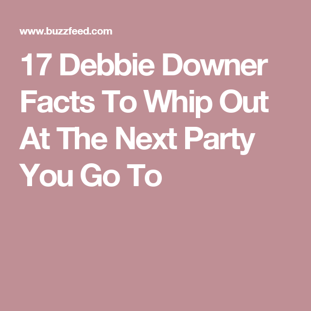 17 Debbie Downer Facts To Whip Out At The Next Party You Go To Debbie Downer Downer Debbie