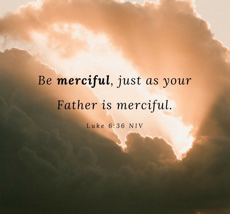 """Be merciful, just as your Father is merciful"""" (Luke 6:36 NIV). 