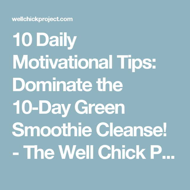 10 Daily Motivational Tips: Dominate the 10-Day Green Smoothie Cleanse! - The Well Chick Project