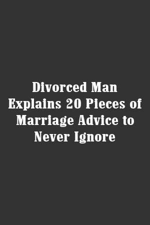 Divorced Man Explains 20 Pieces of Marriage Advice to Never Ignore #divorce