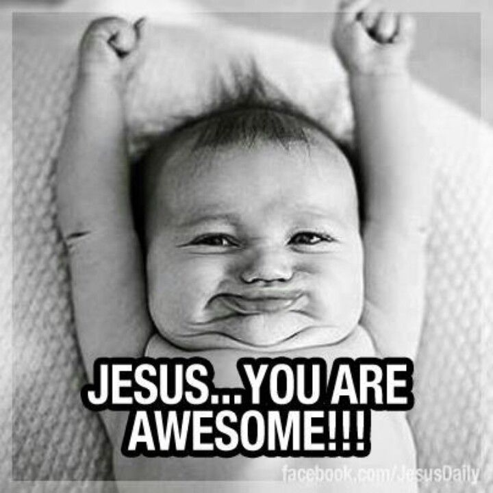 Jesus you are awesome BABIES ARE SO weird