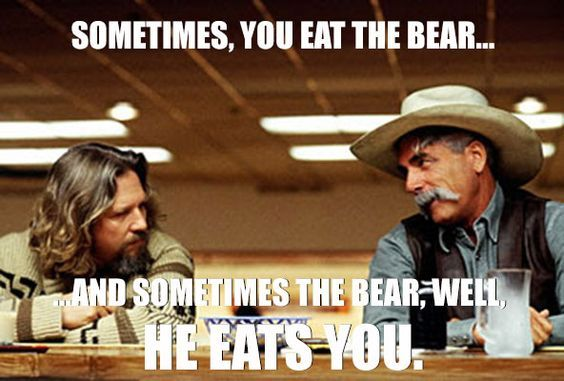 Sometimes, You Eat The Bear. And Sometimes The Bear, Well