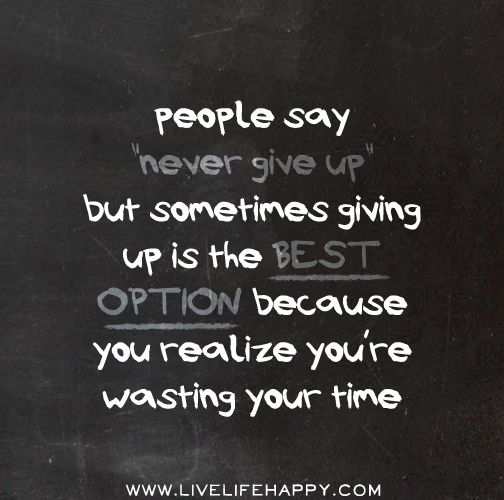 People Say Never Give Up But Sometimes Giving Up Is The Best Option Because You Realize You Re Wasting Your Time Fli Life Quotes Meaningful Quotes Sayings
