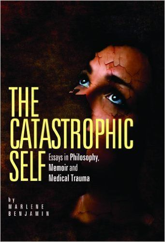 the catastrophic self essays in philosophy memoir and medical  the catastrophic self essays in philosophy memoir and medical trauma by marlene benjamin