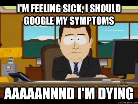 e92c56a0f6d27968d4fbf5ba814e0338 i am feeling sick i should google my symptoms and i am dying funny