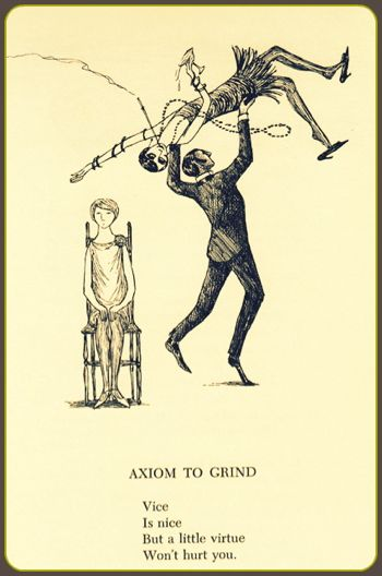 """Edward Gorey - Axiom to Grind  """" Vice is nice but alittle virtue won't hurt you """""""
