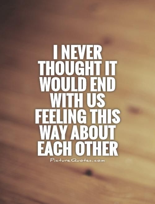 I never thought it would end with us feeling this way about each other. Picture Quotes.