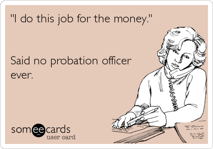 I Do This Job For The Money Said No Probation Officer Ever  My