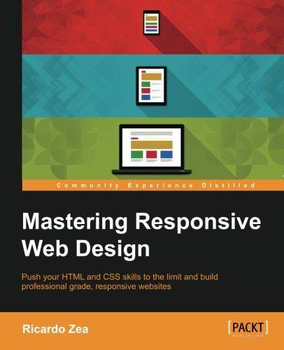 Mastering Responsive Web Design Free Download By Ricardo Zea Web Design Web Design Books Responsive Web