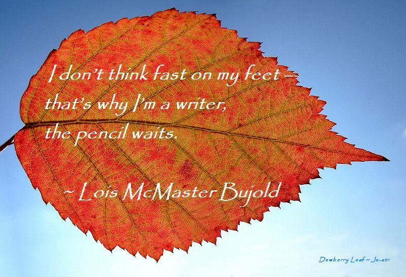 I don't think fast on my feet -- that's why I'm a writer, the pencil waits ~ Lois McMaster Bujold