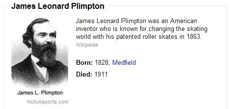 James Leonard Plimpton was an American inventor who is known for changing the skating world with his patented roller skates in 1863. Wikipedia http://en.wikipedia.org/wiki/James_Leonard_Plimpton