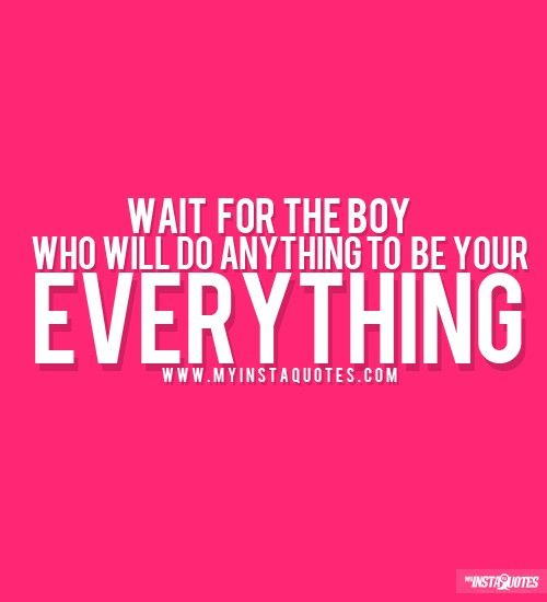 Wait For The Boy That Will Do Anything To Be Your Everything -     Meaning of Photo:  Do not give your all to a guy that will not appreciate you. Wait until the right guy comes along and proves himself. Let him show you that he wants to give you the world and be your world. That proves his love for you.