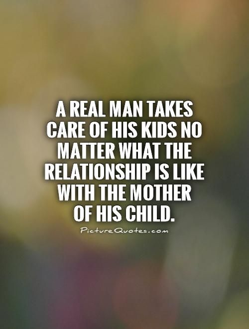 A Real Man Takes Care Of His Kids No Matter What The Relationship Is