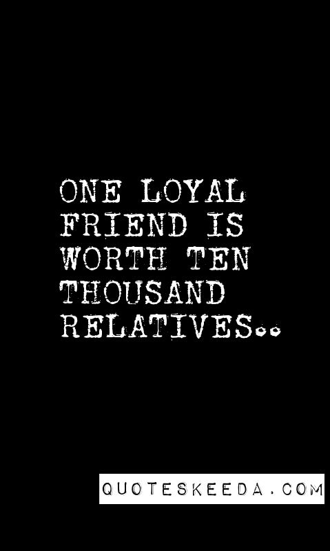 Elegant FRIENDSHIP QUOTES. ONE LOYAL FRIEND IS WORTH TEN THOUSAND RELATIVES.