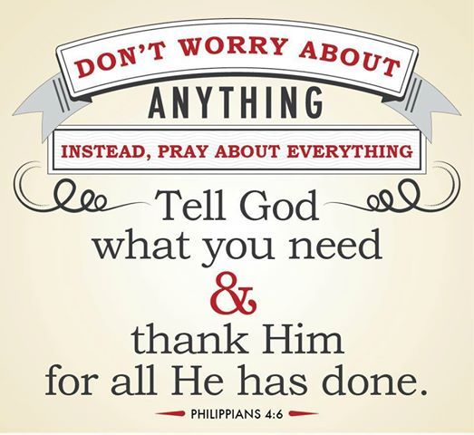 Don't worry about ANYTHING.  Instead, pray about EVERYTHING.  Tell God what you need & thank Him for all He has done.